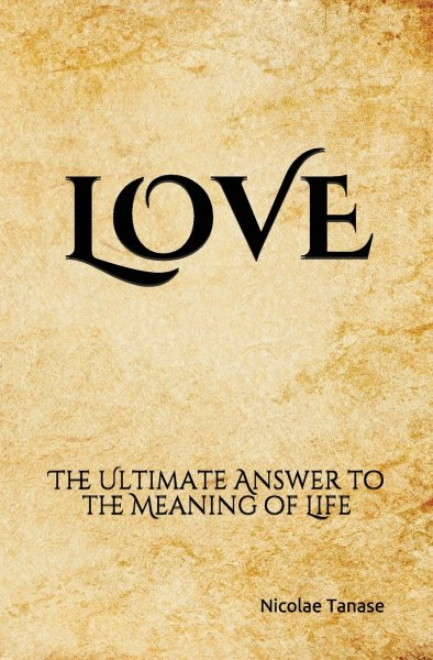 LOVE: The Ultimate Answer to the Meaning of Life